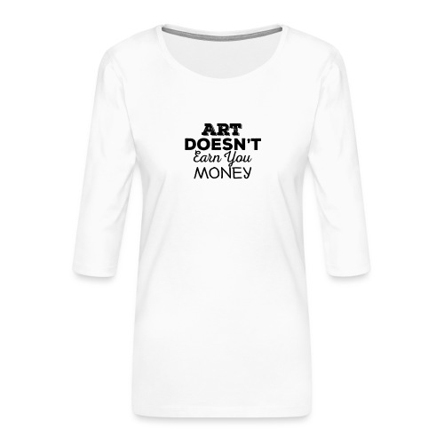 Art Doesnt Earn You Money - Vrouwen premium shirt 3/4-mouw