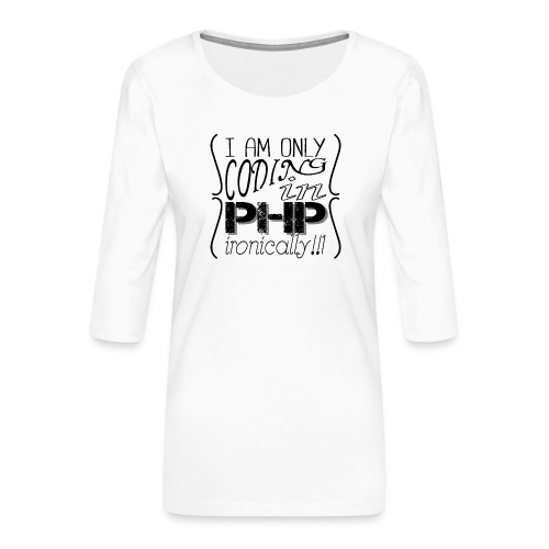 I am only coding in PHP ironically!!1 - Women's Premium 3/4-Sleeve T-Shirt
