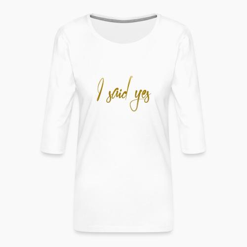 I said Yes - Women's Premium 3/4-Sleeve T-Shirt
