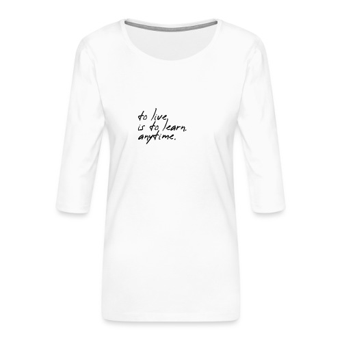 to live is to learn. anytime. - Frauen Premium 3/4-Arm Shirt