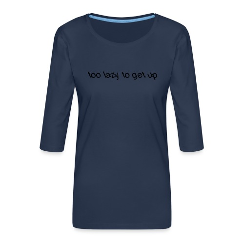 too lazy to get up - Women's Premium 3/4-Sleeve T-Shirt