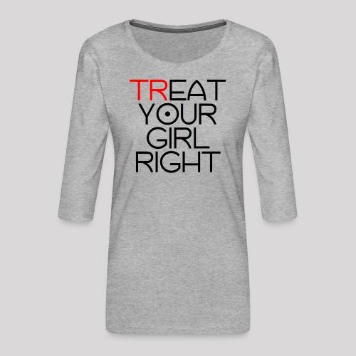 Treat Your Girl Right - Vrouwen premium shirt 3/4-mouw