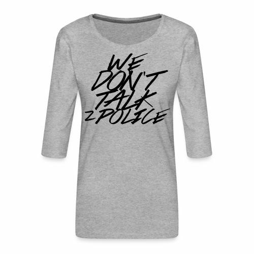 dont talk to police - Frauen Premium 3/4-Arm Shirt