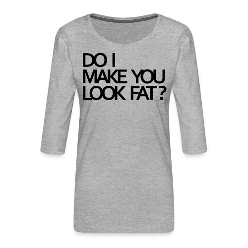 Do I make you look fat? - Women's Premium 3/4-Sleeve T-Shirt