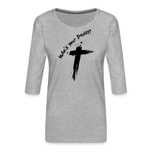 Who's your Daddy? - Vrouwen premium shirt 3/4-mouw