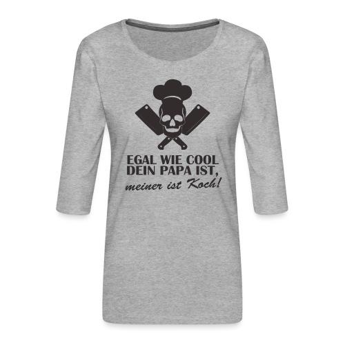 Egal wie cool Dein Papa ist, meiner ist Koch - Frauen Premium 3/4-Arm Shirt
