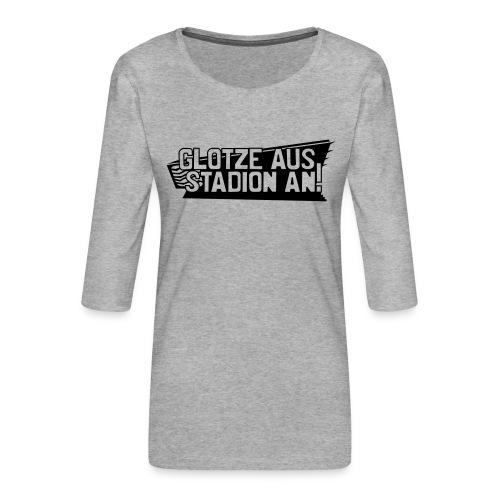 GLOTZE AUS, STADION AN! - Frauen Premium 3/4-Arm Shirt