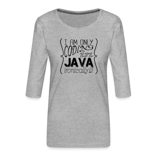 I am only coding in Java ironically!!1 - Women's Premium 3/4-Sleeve T-Shirt