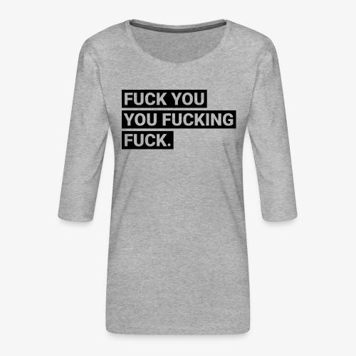 Fuck you you fucking fuck - Frauen Premium 3/4-Arm Shirt