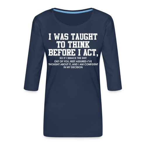 I was taught to think before I act - Women's Premium 3/4-Sleeve T-Shirt