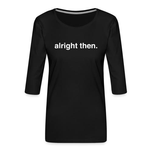 alright then. - Women's Premium 3/4-Sleeve T-Shirt