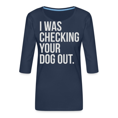 I was checking your dog out - Women's Premium 3/4-Sleeve T-Shirt