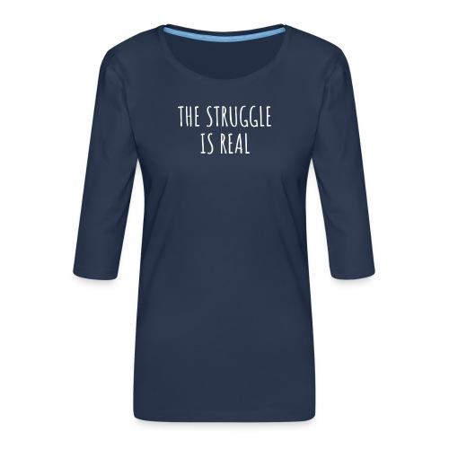 The Struggle Is Real - Frauen Premium 3/4-Arm Shirt