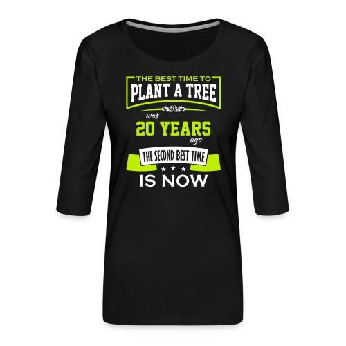 The best time to plant a tree was 20 years ago - Premium T-skjorte med 3/4 erme for kvinner