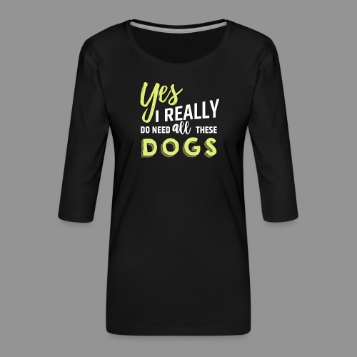 Yes, I really do need all these dogs - Women's Premium 3/4-Sleeve T-Shirt
