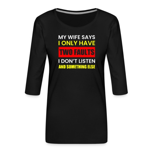 MY WIFE SAYS I ONLY TWO FAULTS - Frauen Premium 3/4-Arm Shirt