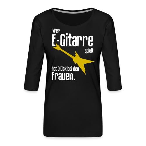 Wer E-Gitarre spielt hat Glück bei den Frauen - Frauen Premium 3/4-Arm Shirt