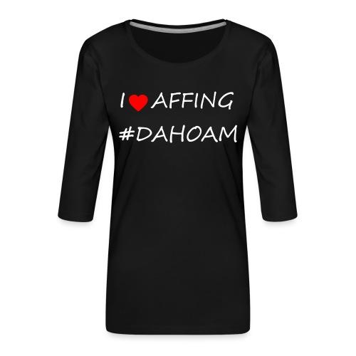 I ❤️ AFFING #DAHOAM - Frauen Premium 3/4-Arm Shirt