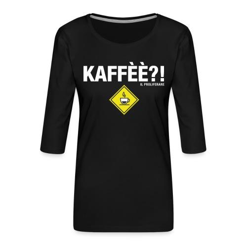 KAFFÈÈ?! - Maglietta da donna by IL PROLIFERARE - Maglietta da donna premium con manica a 3/4