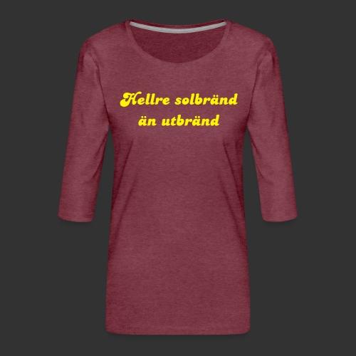 Hellre Solbränd - Premium-T-shirt med 3/4-ärm dam