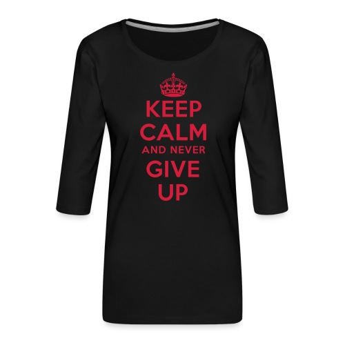 keep calm and never give up - Frauen Premium 3/4-Arm Shirt
