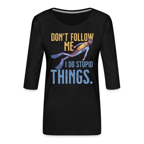 Don't follow me I do stupid things - Frauen Premium 3/4-Arm Shirt