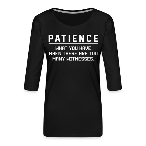Patience what you have - Women's Premium 3/4-Sleeve T-Shirt