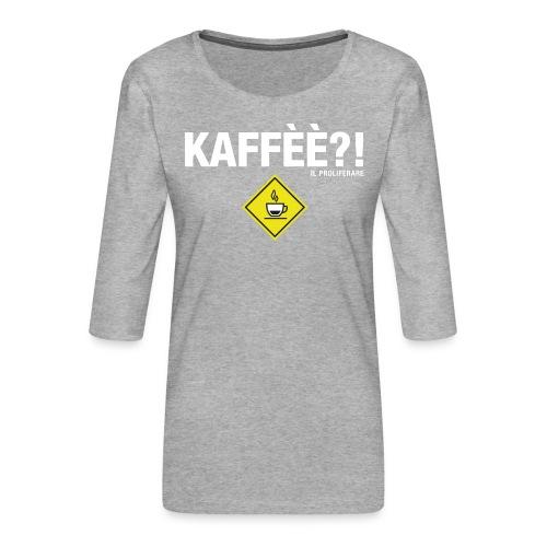 KAFFÈÈ?! by Il Proliferare - Maglietta da donna premium con manica a 3/4