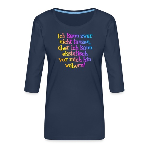Nicht tanzen aber ekstatisch wabern - Frauen Premium 3/4-Arm Shirt
