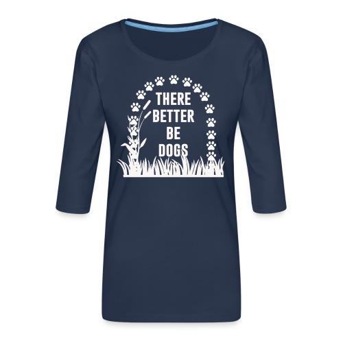 There better be dogs shirt - Women's Premium 3/4-Sleeve T-Shirt