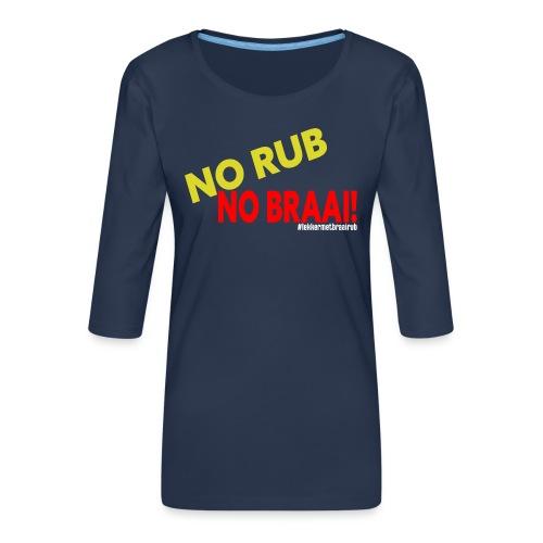 NO RUB NO BRAAI - Vrouwen premium shirt 3/4-mouw