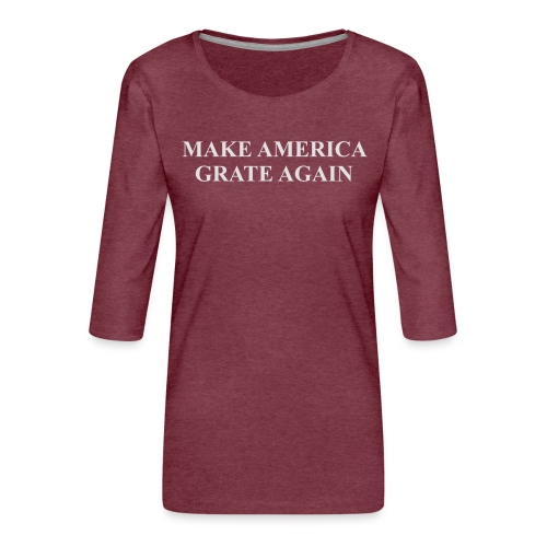 Make America Grate Again - Women's Premium 3/4-Sleeve T-Shirt