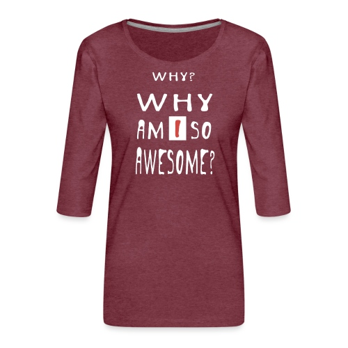 WHY AM I SO AWESOME? - Women's Premium 3/4-Sleeve T-Shirt