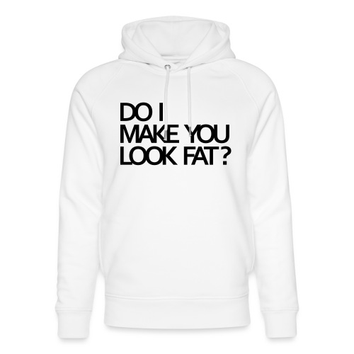 Do I make you look fat? - Unisex Organic Hoodie by Stanley & Stella