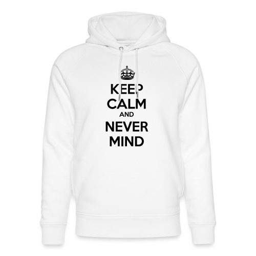 Keep Calm and Never Mind - Unisex Organic Hoodie by Stanley & Stella