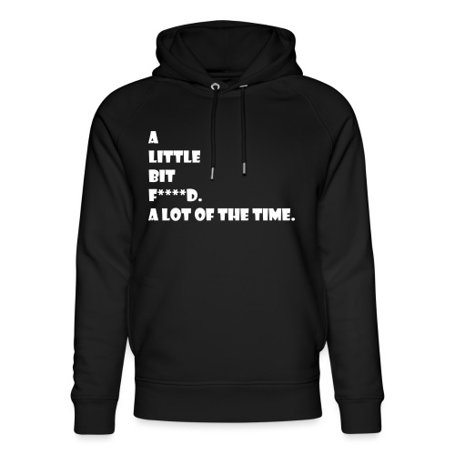 A Little Bit F***** A Lot Of The Time - Unisex Organic Hoodie by Stanley & Stella