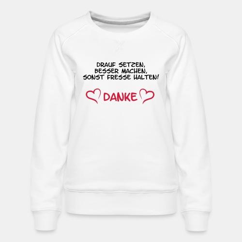 drauf setzen, besser machen, sonst Fresse halten, - Frauen Premium Pullover