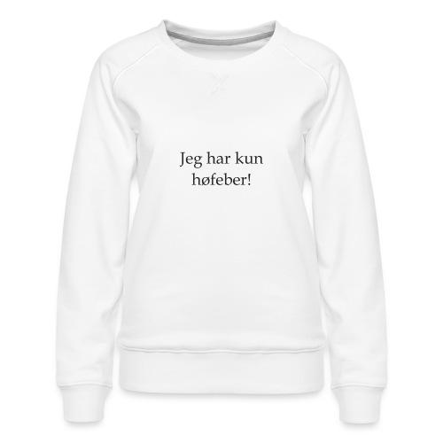 Jeg har kun høfeber! - Dame premium sweatshirt