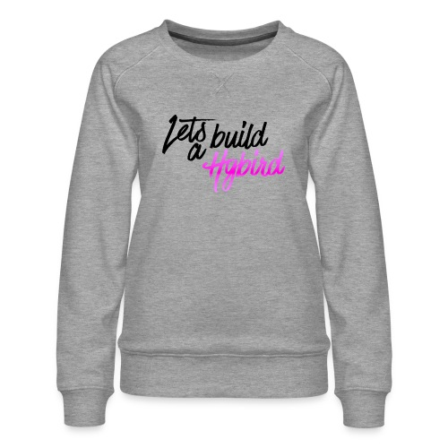 Lets Build A hybrid - Women's Premium Sweatshirt