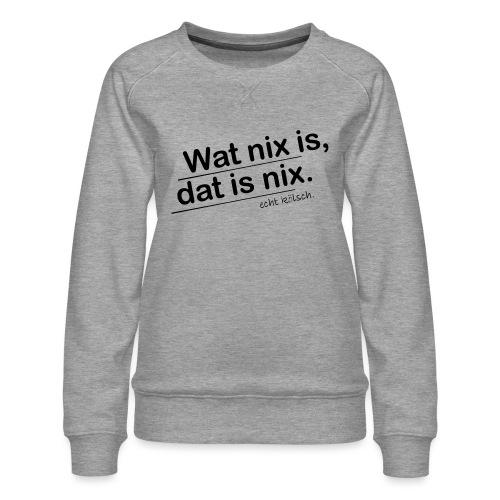 Wat nix is, dat is nix. - Frauen Premium Pullover
