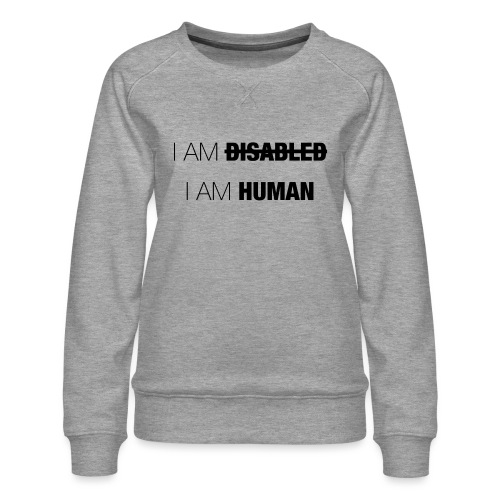 I AM DISABLED - I AM HUMAN - Women's Premium Sweatshirt