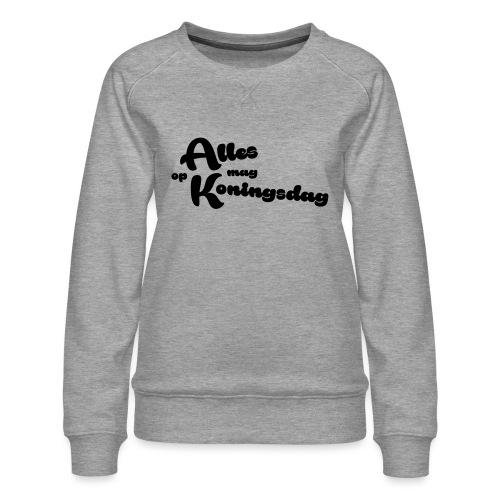 Alles mag op Koningsdag - Vrouwen premium sweater