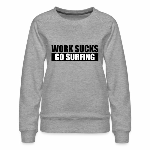work_sucks_go_surf - Women's Premium Sweatshirt