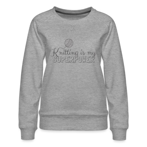 Knitting Is My Superpower - Women's Premium Sweatshirt