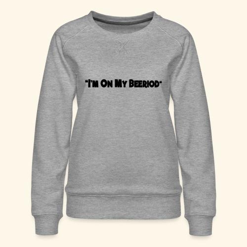 IM ON MY BEERIOD - Women's Premium Sweatshirt