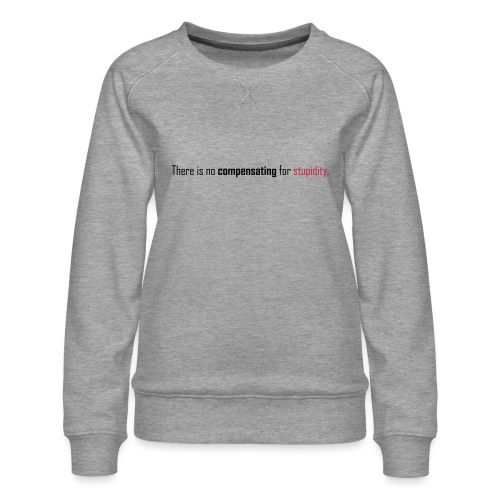 There is no compensating for stupidity. - Women's Premium Sweatshirt