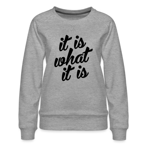 It is what it is - Vrouwen premium sweater