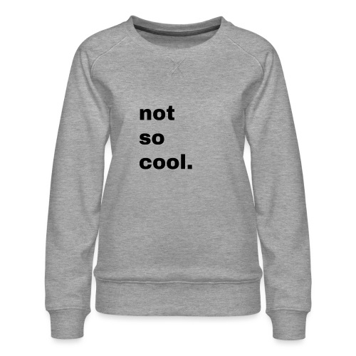 not so cool. Geschenk Simple Idee - Frauen Premium Pullover