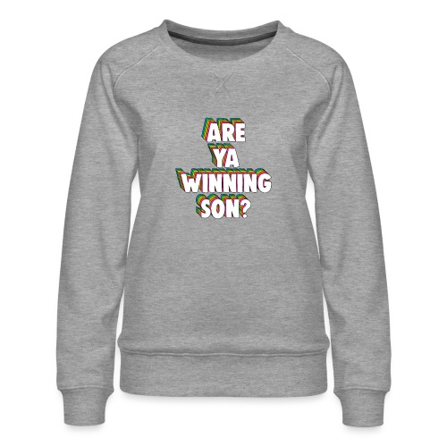 Are Ya Winning, Son? Meme - Women's Premium Sweatshirt