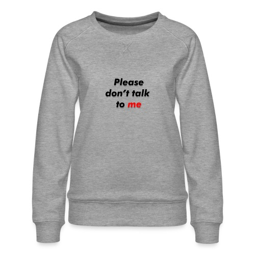 Don't talk to me... - Sweat ras-du-cou Premium Femme